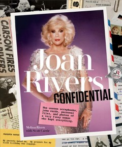 Joan Rivers confidential : the unseen scrapbooks, joke cards, personal files, and photos of a very funny woman who kept everything / Melissa Rivers with Scott Currie.