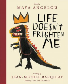 Life doesn't frighten me /  poem by Maya Angelou ; paintings by Jean-Michel Basquiat ; edited by Sara Jane Boyers. - poem by Maya Angelou ; paintings by Jean-Michel Basquiat ; edited by Sara Jane Boyers.