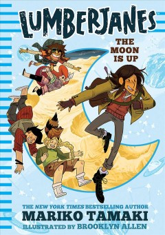 The moon is up /  by Mariko Tamaki ; illustrated by Brooklyn Allen ; based on the Lumberjanes comics, created by Shannon Watters, Grace Ellis, Noelle Stevenson & Brooklyn Allen.