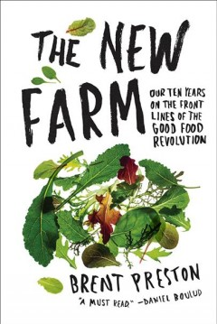 The new farm : our ten years on the front lines of the good food revolution / Brent Preston.