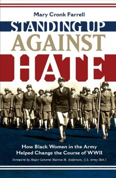 Standing up against hate : how black women in the Army helped change the course of WWII / Mary Cronk Farrell ; foreword by Major General Marcia M. Anderson, U.S. Army (Ret.). - Mary Cronk Farrell ; foreword by Major General Marcia M. Anderson, U.S. Army (Ret.).