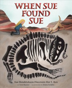 When Sue found Sue : Sue Hendrickson discovers her T. rex / by Toni Buzzeo ; illustrated by Diana Sudyka. - by Toni Buzzeo ; illustrated by Diana Sudyka.
