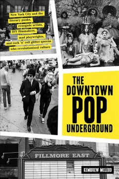 The downtown pop underground : New York City and the literary punks, renegade artists, DIY filmmakers, mad playwrights, and rock 'n' roll glitter queens who revolutionized culture / Kembrew McLeod.