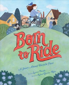 Born to ride : a story about bicycle face / story by Larissa Theule ; picutres by Kelsey Garrity-Riley. - story by Larissa Theule ; picutres by Kelsey Garrity-Riley.