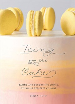 Icing on the cake : baking and decorating simple, stunning desserts at home / Tessa Huff. - Tessa Huff.