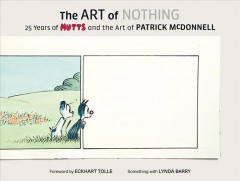 The art of nothing : 25 years of Mutts and the art of Patrick McDonnell / Patrick McDonnell ; foreword by Eckhart Tolle ; something with Lynda Barry ; photographs by Geoff Spear.