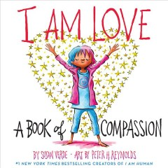 I am love : a book of compassion / by Susan Verde ; art by Peter H. Reynolds.
