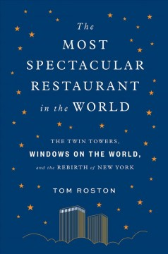 The most spectacular restaurant in the world : the Twin Towers, Windows on the World, and the rebirth of New York / Tom Roston.