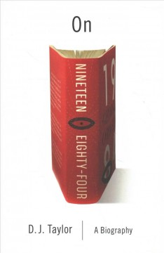 On nineteen eighty-four : a biography / D. J. Taylor.