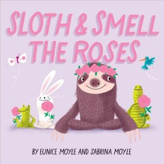 Sloth & smell the roses /  by Eunice Moyle and Sabrina Moyle. - by Eunice Moyle and Sabrina Moyle.