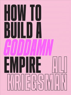 How to build a goddamn empire : advice on creating your brand with high-tech smarts, elbow grease, infinite hustle & a whole lotta heart / by Ali Kriegsman.