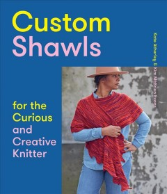 Custom shawls for the curious and creative knitter /  Kate Atherley & Kim McBrien Evans.