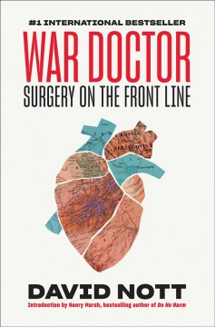 War doctor : surgery on the front line / David Nott ; introduction by Henry Marsh ; [afterword by Eleanor Nott].