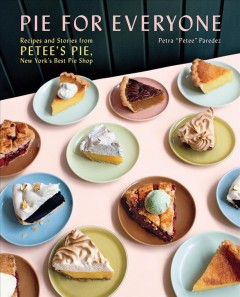 Pie for everyone : recipes and stories from Petee's Pie, New York's best pie shop / Petra