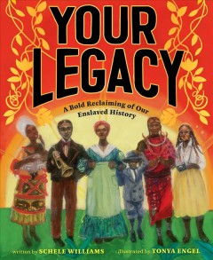 Your legacy : a bold reclaiming of our enslaved history / written by Schele Williams ; illustrated by Tonya Engel. - written by Schele Williams ; illustrated by Tonya Engel.