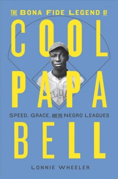 The bona fide legend of Cool Papa Bell : speed, grace, and the Negro Leagues / Lonnie Wheeler.