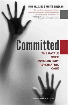 Committed : the battle over involuntary psychiatric care / Dinah Miller, MD & Annette Hanson, MD.