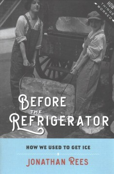 Before the refrigerator : how we used to get ice / Jonathan Rees, Colorado State University-Pueblo. - Jonathan Rees, Colorado State University-Pueblo.