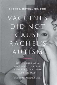 Vaccines did not cause Rachel's autism : my journey as a vaccine scientist, pediatrician, and autism dad / Peter J. Hotez, MD, PhD ; foreword by Arthur L. Caplan (Division of Medical Ethics, NYU School of Medicine).
