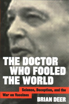The doctor who fooled the world : science, deception, and the war on vaccines / Brian Deer.