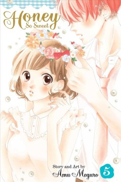 Honey so sweet Volume 5 /  story and art by Amu Meguro ; translation, Katherine Schilling. - story and art by Amu Meguro ; translation, Katherine Schilling.