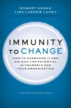 Immunity to change : how to overcome it and unlock potential in yourself and your organization / Robert Kegan, Lisa Laskow Lahey.