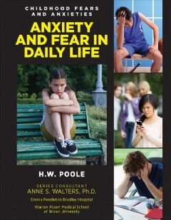 Anxiety and fears in daily life /  H.W. Poole ; Series Consultant: Anne S. Walters, Ph. D., Emma Pendleton Bradley Hospital, Warren Alpert Medicla School of Brown University.