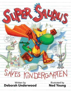 Super Saurus saves kindergarten /  written by Deborah Underwood ; illustrated by Ned Young. - written by Deborah Underwood ; illustrated by Ned Young.
