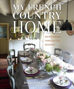 My French country home : entertaining through the seasons / Sharon Santoni ; photographs by Franck Schmitt.