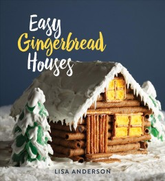 Easy gingerbread houses /  Lisa Turner Anderson ; photographs by Zac Williams.