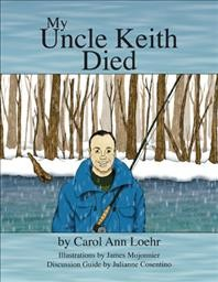 My Uncle Keith died /  written by Carol Ann Loehr ; illustrated by James Mojonnier ; discussion guide by Julianne Cosentino. - written by Carol Ann Loehr ; illustrated by James Mojonnier ; discussion guide by Julianne Cosentino.
