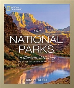 National Geographic the national parks : an illustrated history / Kim Heacox.