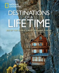Destinations of a lifetime : 225 dream destinations around the world / foreword by Dan Westergren, Director of Photography, National Geographic Traveler magazine.