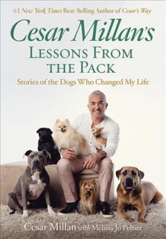 Cesar Millan's lessons from the pack : stories of the dogs who changed my life / Cesar Millan ; with Melissa Jo Peltier. - Cesar Millan ; with Melissa Jo Peltier.