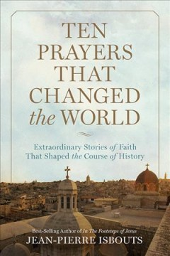 Ten prayers that changed the world : extraordinary stories of faith that shaped the course of history / Jean-Pierre Isbouts.