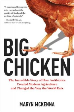 Big chicken : the incredible story of how antibiotics created modern agriculture and changed the way the world eats / Maryn McKenna.