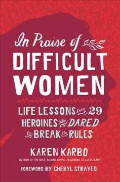 In praise of difficult women : life lessons from 29 heroines who dared to break the rules / Karen Karbo ; foreword by Cheryl Strayed ; illustrations by Kimberly Glyder.