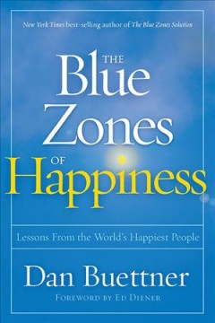 The blue zones of happiness : lessons from the world happiest people / Dan Buettner ; [forward by Ed Diener]. - Dan Buettner ; [forward by Ed Diener].