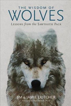 The wisdom of wolves : lessons from the Sawtooth pack / Jim Dutcher and Jamie Dutcher.