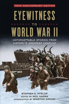 Eyewitness to World War II : unforgettable stories and photographs from history's greatest conflict / Neil Kagan, Stephen G. Hyslop.