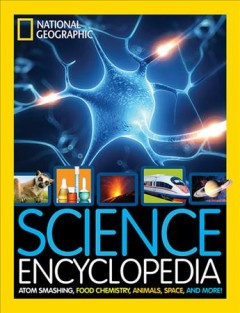 Science encyclopedia : atom smashing, food chemistry, animals, space, and more! / by National Geographic kids.
