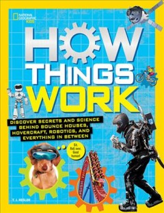 How things work : discover secrets and science behind bounce houses, hovercraft, robotics, and everything in between / T.J. Resler. - T.J. Resler.