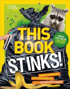 This book stinks! : gross garbage, rotten rubbish, and the science of trash / by Sarah Wassner Flynn.