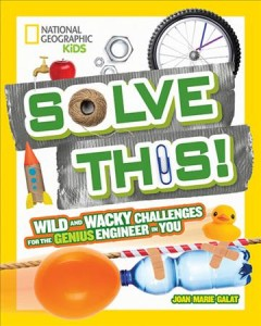Solve this! : wild and wacky challenges for the genius engineer in you / Joan Marie Galat.