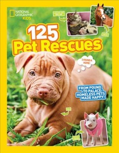 125 pet rescues : from pound to palace : homeless pets made happy / National Geographic Kids. - National Geographic Kids.