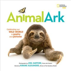 Animal ark : celebrating our wild world in poetry and pictures / photographs by Joel Sartore, Photo Ark creator ; words by Kwame Alexander ; with Mary Rand Hess and Deanna Nikaido.