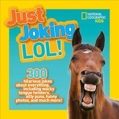 Just joking LOL! : 300 hilarious jokes about everything, including wacky tongue twisters, silly puns, funny photos, and much more! / Rosie Gowsell Pattison. - Rosie Gowsell Pattison.