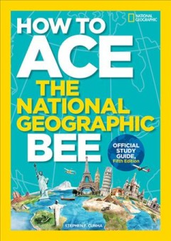 How to ace the National Geographic Bee : official study guide / by Stephen F. Cunha. - by Stephen F. Cunha.