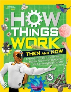 How things work : discover secrets and science behind medieval machines, jet packs, movie magic, and everything in between / by T.J. Resler. - by T.J. Resler.