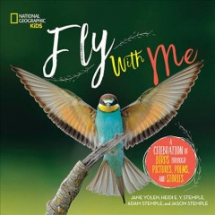 Fly with me : a celebration of birds through pictures, poems, and stories / Jane Yolen, Heidi E. Y. Stemple, Adam Stemple, and Jason Stemple. - Jane Yolen, Heidi E. Y. Stemple, Adam Stemple, and Jason Stemple.